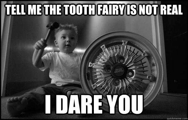 tell me the tooth fairy is not real  i dare you  - tell me the tooth fairy is not real  i dare you   Misc