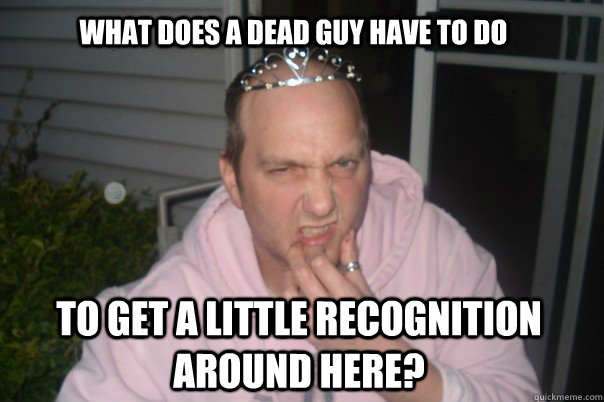 what does a dead guy have to do to get a little recognition around here?