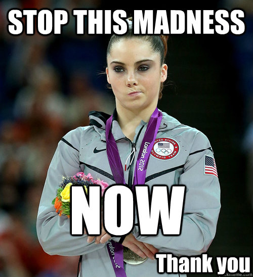 Stop This Madness Now Thank You Mckayla Not Impressed Quickmeme