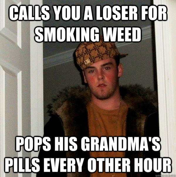 Calls you a loser for smoking weed Pops his grandma's pills every other hour - Calls you a loser for smoking weed Pops his grandma's pills every other hour  Scumbag Steve