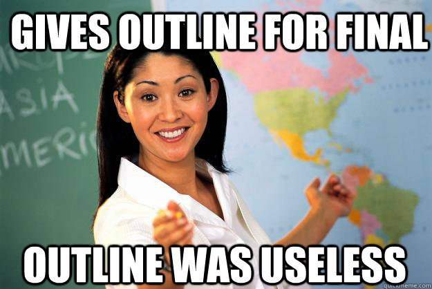 Gives outline for final Outline was useless - Gives outline for final Outline was useless  Unhelpful High School Teacher
