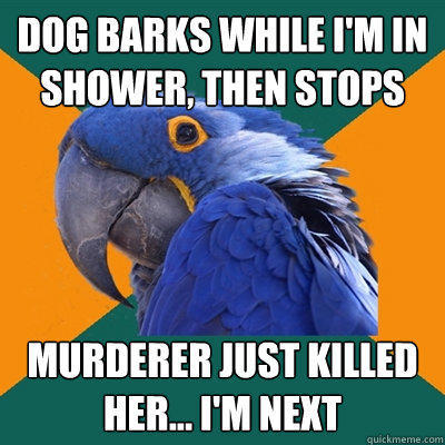 Dog barks while I'm in shower, then stops Murderer just killed her... I'm next - Dog barks while I'm in shower, then stops Murderer just killed her... I'm next  Paranoid Parrot