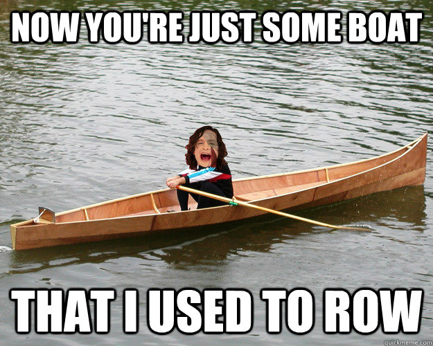 now you're just some boat that i used to row