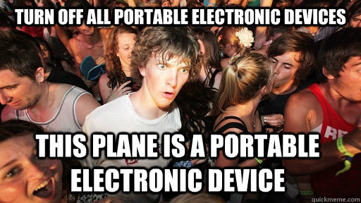 Turn off all portable electronic devices This plane is a portable electronic device  - Turn off all portable electronic devices This plane is a portable electronic device   Sudden Clarity Clarence