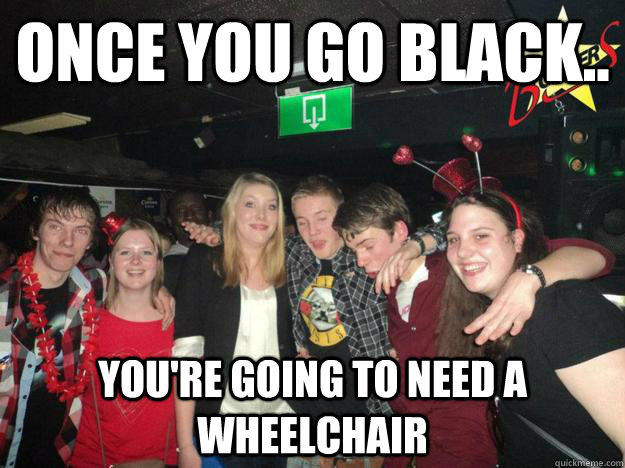 Once you go black.. you're going to need a wheelchair