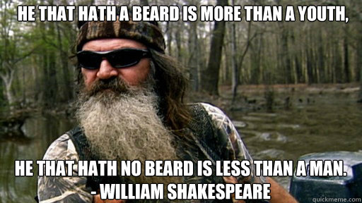 He that hath a beard is more than a youth, he that hath no beard is less than a man.  - William Shakespeare