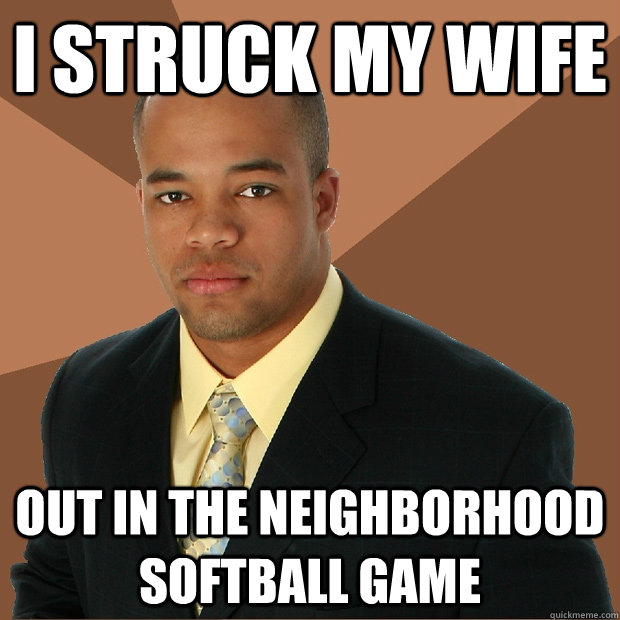 I struck my wife out in the neighborhood softball game - I struck my wife out in the neighborhood softball game  Successful Black Man