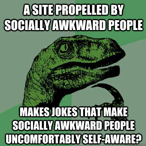 A site propelled by socially awkward people makes jokes ...