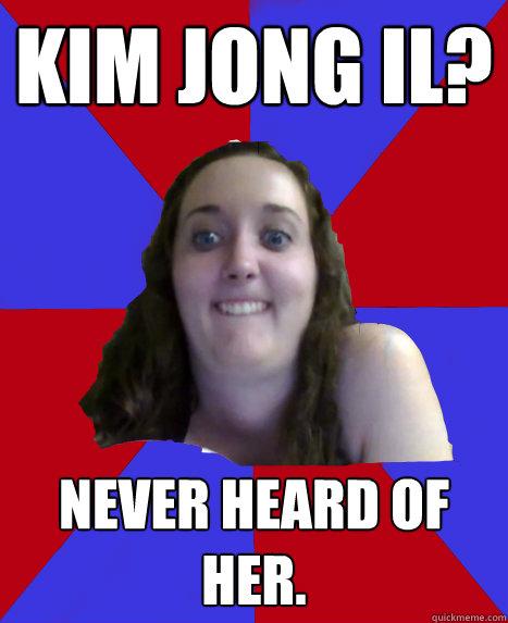 Kim Jong Il? Never heard of her.