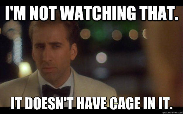 I'm not watching that. it doesn't have cage in it.  Nicolas Cage