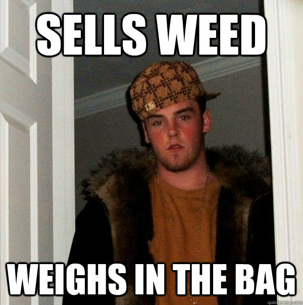 Sells weed Weighs in the bag - Sells weed Weighs in the bag  Scumbag Steve