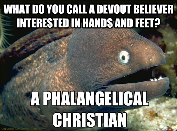 What do you call a devout believer interested in Hands and Feet? a Phalangelical Christian - What do you call a devout believer interested in Hands and Feet? a Phalangelical Christian  Bad Joke Eel