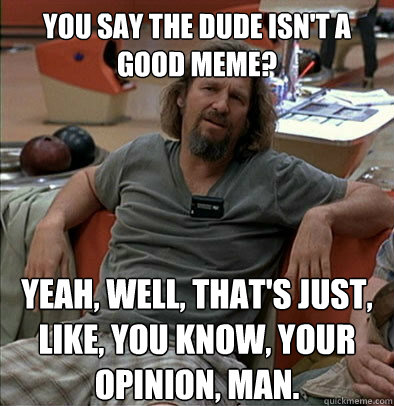You say the Dude isn't a good meme? Yeah, well, that's just, like, you know, your opinion, man. - You say the Dude isn't a good meme? Yeah, well, that's just, like, you know, your opinion, man.  The Dude