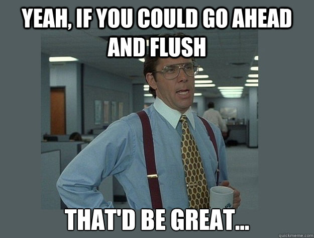 Yeah, if you could go ahead and flush  That'd be great... - Yeah, if you could go ahead and flush  That'd be great...  Office Space Lumbergh
