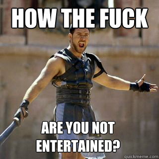 how the fuck Are you not entertained?  - how the fuck Are you not entertained?   Are you not entertained