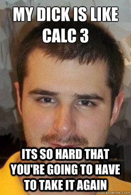 My Dick is like Calc 3 Its so hard that you're going to have to take it again