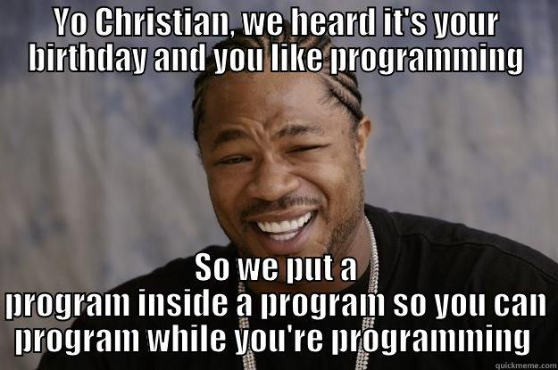 YO CHRISTIAN, WE HEARD IT'S YOUR BIRTHDAY AND YOU LIKE PROGRAMMING SO WE PUT A PROGRAM INSIDE A PROGRAM SO YOU CAN PROGRAM WHILE YOU'RE PROGRAMMING  Xzibit meme
