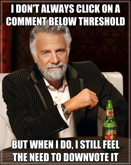 I DON'T ALWAYS CLICK ON A COMMENT BELOW THRESHOLD But when I do, I STILL FEEL THE NEED TO DOWNVOTE IT  Dos Equis man