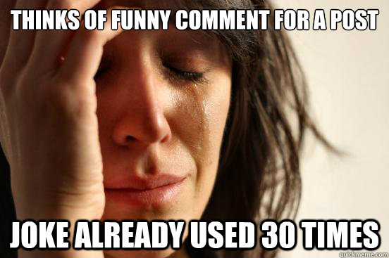 Thinks of funny comment for a post Joke already used 30 times - Thinks of funny comment for a post Joke already used 30 times  First World Problems