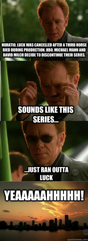 Horatio, Luck was Cancelled After a third horse died during production, HBO, Michael Mann and David Milch decide to discontinue their series. sounds like this series... ...just ran outta luck YEAAAAAHHHHH!