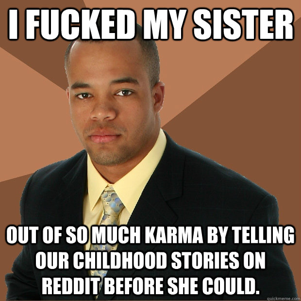 I FUCKED MY SISTER out of so much karma by telling our childhood stories on  reddit before she could.