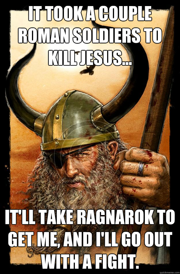 It took a couple Roman soldiers to kill Jesus... It'll take Ragnarok to get me, and I'll go out with a fight.