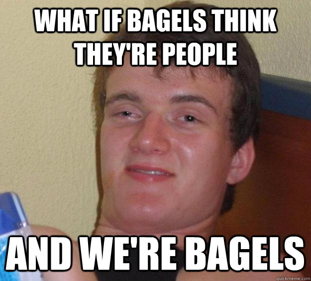 What if bagels think they're people and we're bagels - What if bagels think they're people and we're bagels  10 Guy