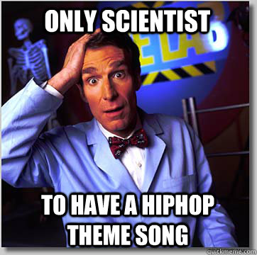 Only scientist To have a hiphop theme song