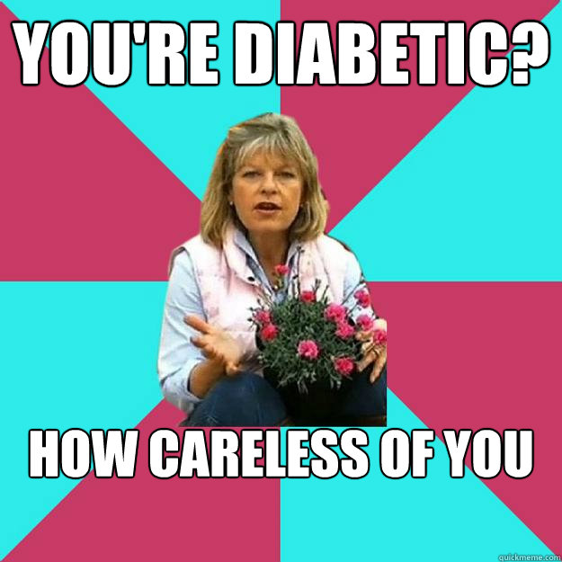 YOu'rE Diabetic?  How careless of you