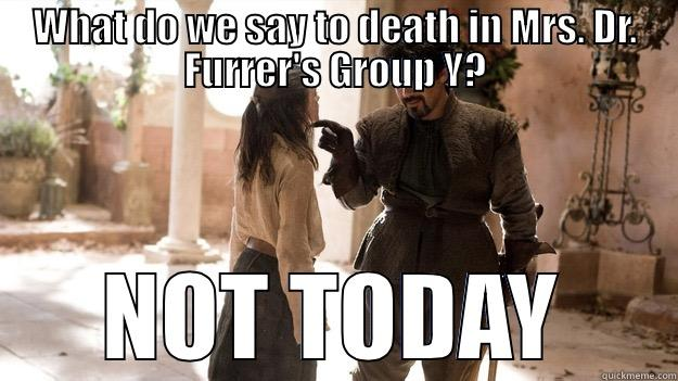 WHAT DO WE SAY TO DEATH IN MRS. DR. FURRER'S GROUP Y? NOT TODAY Arya not today