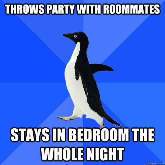 throws party with roommates stays in bedroom the whole night - throws party with roommates stays in bedroom the whole night  Socially Awkward Penguin