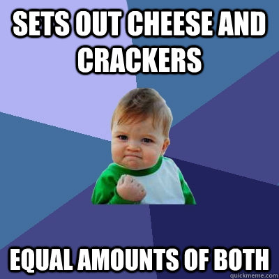 sets out cheese and crackers equal amounts of both - sets out cheese and crackers equal amounts of both  Success Kid