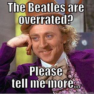 The Beatles are overrated? - THE BEATLES ARE OVERRATED? PLEASE TELL ME MORE... Creepy Wonka