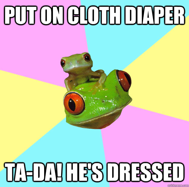 Put on cloth diaper Ta-da! He's dressed  Foul New Mother Frog