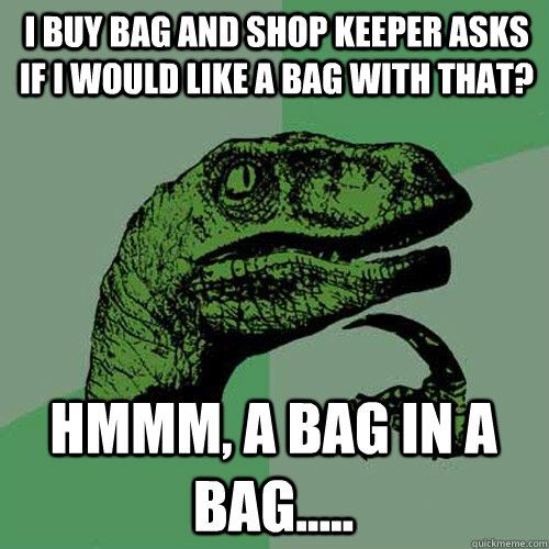 i buy bag and shop keeper asks if i would like a bag with that? Hmmm, a bag in a bag..... - i buy bag and shop keeper asks if i would like a bag with that? Hmmm, a bag in a bag.....  Philosoraptor