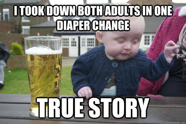 I took down both adults in one diaper change true story  - I took down both adults in one diaper change true story   drunk baby