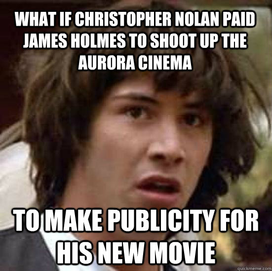What if Christopher nolan paid james holmes to shoot up the aurora cinema to make publicity for his new movie - What if Christopher nolan paid james holmes to shoot up the aurora cinema to make publicity for his new movie  conspiracy keanu