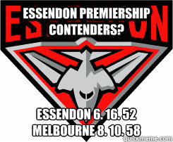 Essendon Premiership Contenders? Essendon 6. 16. 52 Melbourne 8. 10. 58