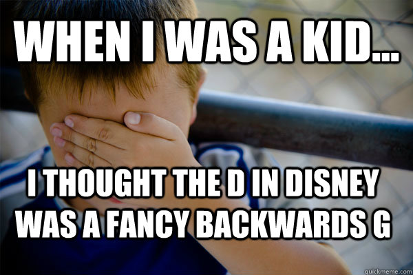 WHEN I WAS A KID... i thought the D in disney was a fancy backwards g - WHEN I WAS A KID... i thought the D in disney was a fancy backwards g  Confession kid