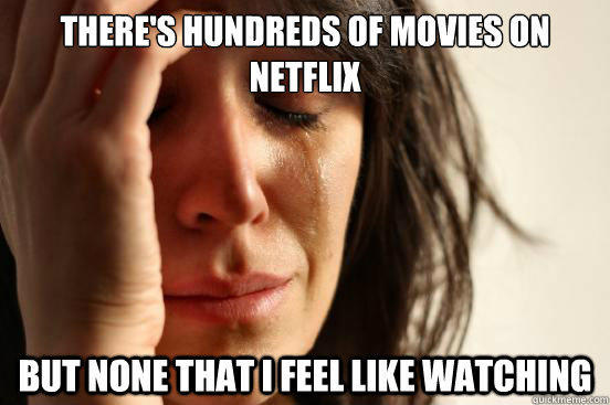 There's hundreds of movies on netflix but none that I feel like watching - There's hundreds of movies on netflix but none that I feel like watching  First World Problems