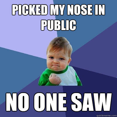 picked my nose in public no one saw  - picked my nose in public no one saw   Success Kid