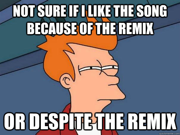 Not sure if i like the song because of the remix Or despite the remix - Not sure if i like the song because of the remix Or despite the remix  Futurama Fry