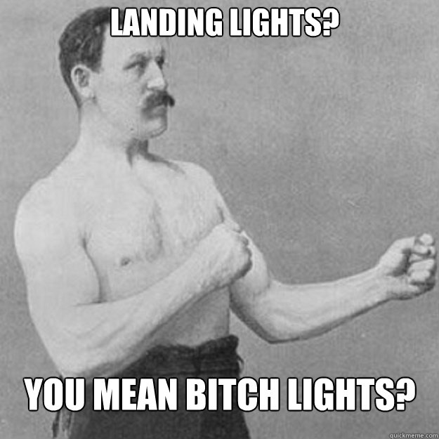 Landing Lights? You mean bitch lights? - Landing Lights? You mean bitch lights?  overly manly man