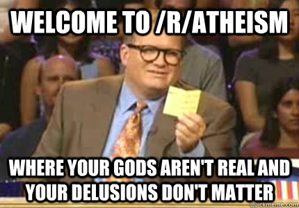 WELCOME TO /r/atheism Where your gods aren't real and your delusions don't matter - WELCOME TO /r/atheism Where your gods aren't real and your delusions don't matter  Whose Line