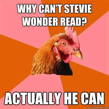Why can't stevie wonder read? actually he can  Anti-Joke Chicken