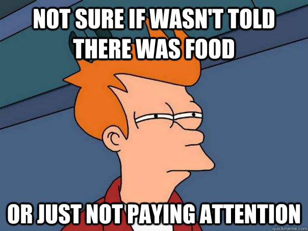 Not sure if wasn't told there was food Or just not paying ...