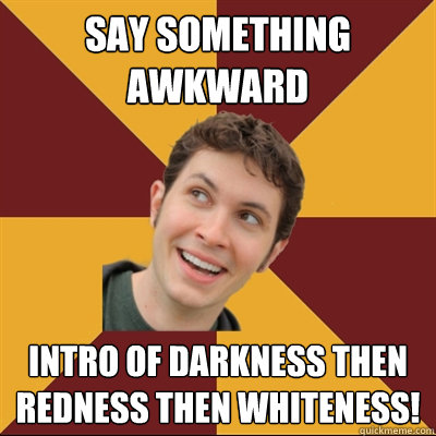 Say something awkward Intro of darkness then redness then whiteness!