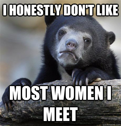 I honestly don't like most women I meet - I honestly don't like most women I meet  Confession Bear