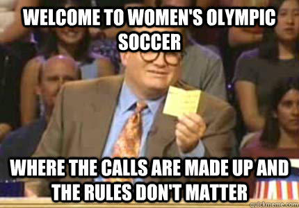 WELCOME TO women's olympic soccer where the calls are made up and the rules don't matter - WELCOME TO women's olympic soccer where the calls are made up and the rules don't matter  Whose Line