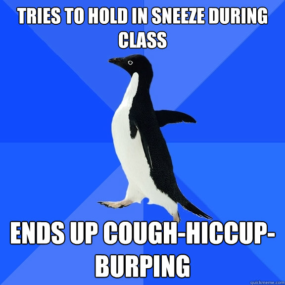 Tries to hold in sneeze during class Ends up cough-hiccup-burping - Tries to hold in sneeze during class Ends up cough-hiccup-burping  Socially Awkward Penguin